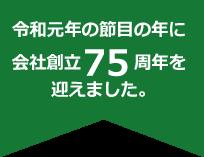 令和元年の節目の年に会社創立75周年を迎えました。
